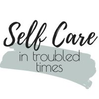 Self Care In Troubled Times
